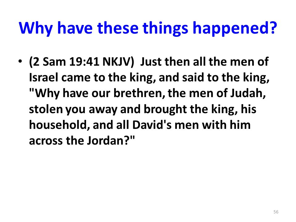 Why have these things happened? (2 Sam 19:41 NKJV) Just then all the men of Israel came to the king, and said to the king,