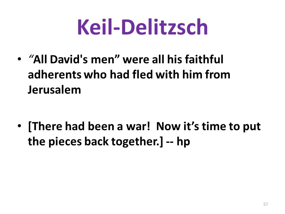 Keil-Delitzsch All David's men were all his faithful adherents who had fled with him from Jerusalem [There had been a war! Now its time to put the pie