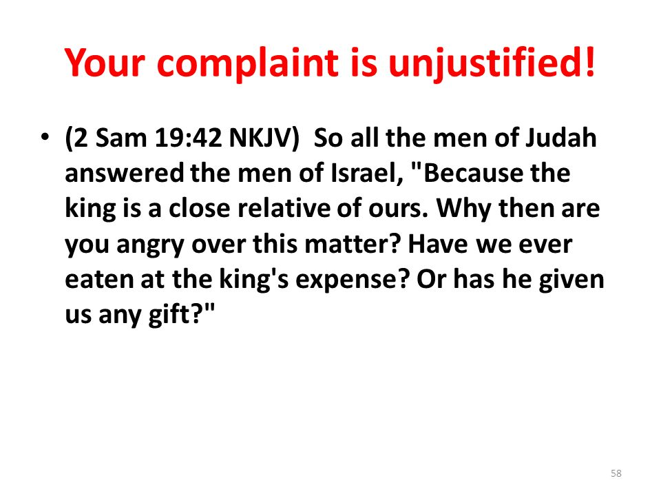 Your complaint is unjustified! (2 Sam 19:42 NKJV) So all the men of Judah answered the men of Israel,