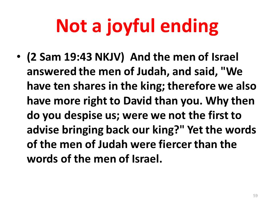 Not a joyful ending (2 Sam 19:43 NKJV) And the men of Israel answered the men of Judah, and said,