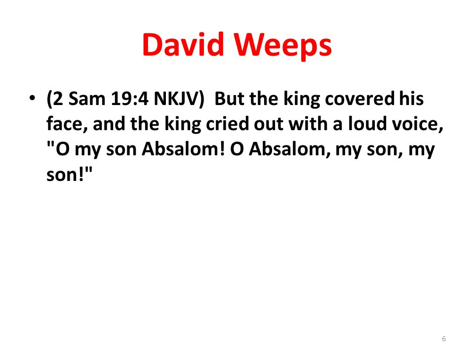 David Weeps (2 Sam 19:4 NKJV) But the king covered his face, and the king cried out with a loud voice,