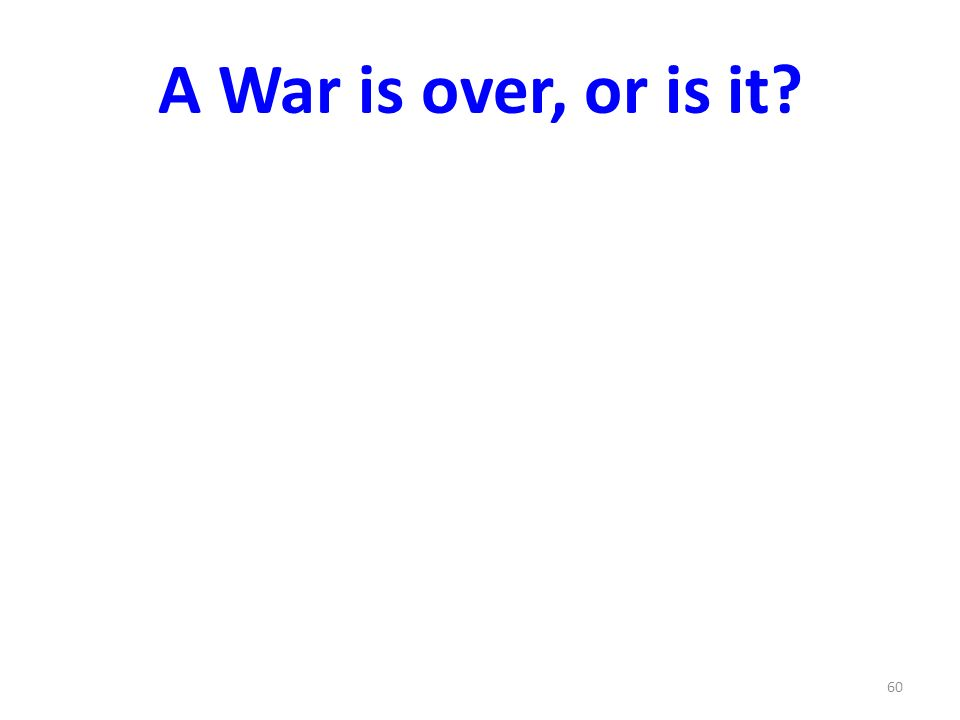 A War is over, or is it? 60