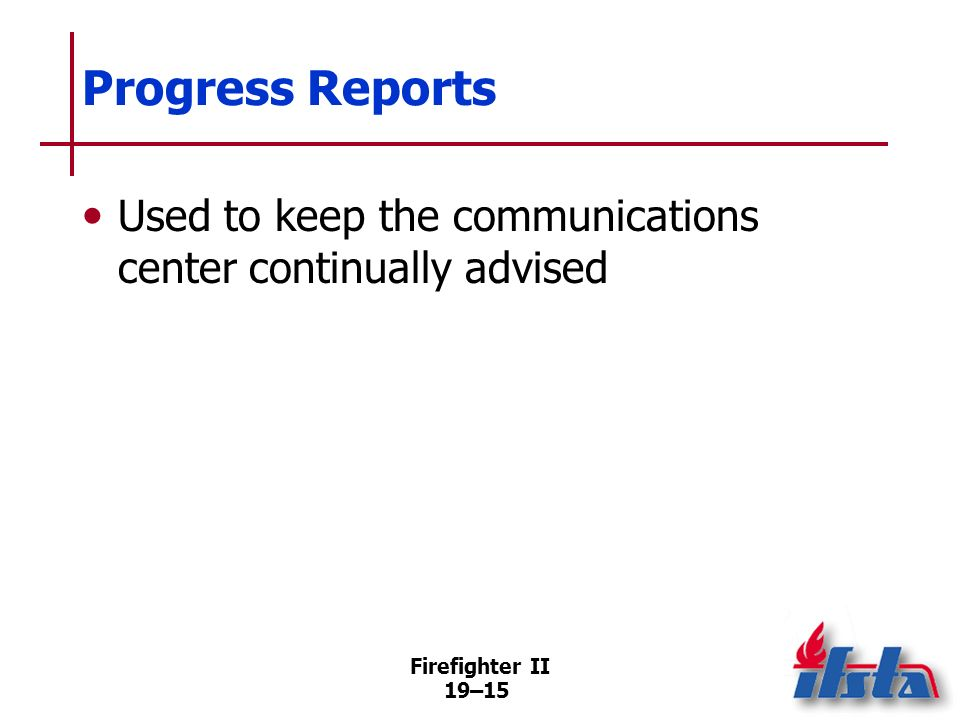 Firefighter II 19–14 Arrival Reports Some situations require more detail (cont.) –Rescue and exposure problems –Instructions to other responding units