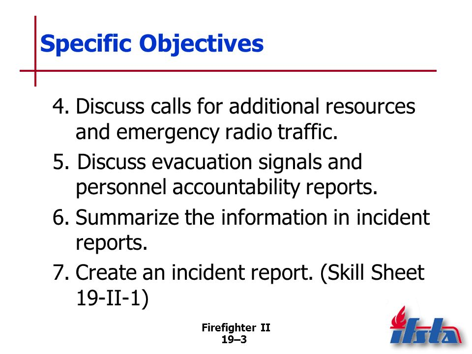 Firefighter II 19–2 Specific Objectives 1.Summarize guidelines for radio communications 2.Describe information given in arrival and progress reports.