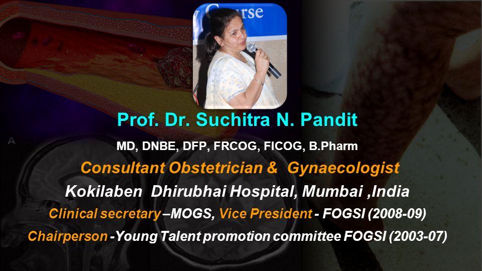 Prof. Dr. Suchitra N. Pandit MD, DNBE, DFP, FRCOG, FICOG, B.Pharm Consultant Obstetrician & Gynaecologist Kokilaben Dhirubhai Hospital, Mumbai,India C