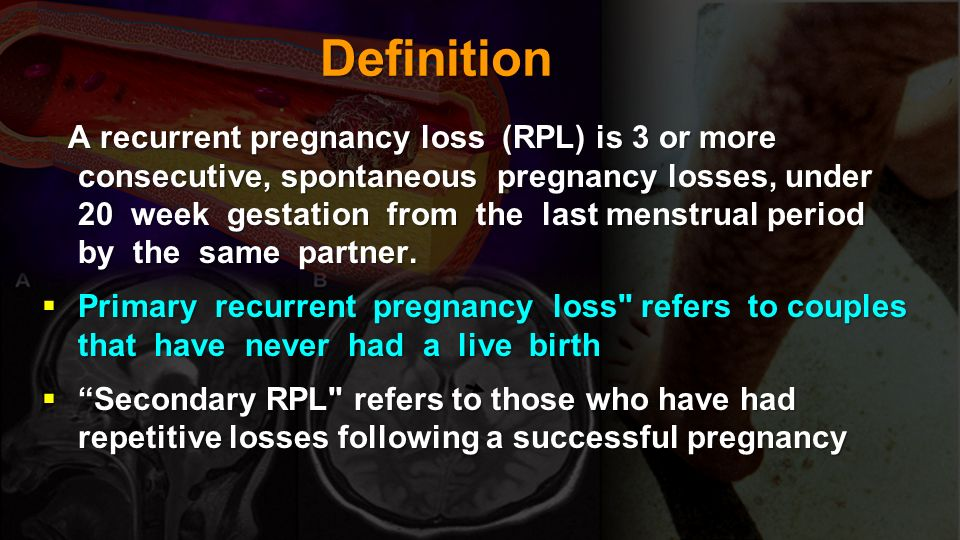 Definition A recurrent pregnancy loss (RPL) is 3 or more consecutive, spontaneous pregnancy losses, under 20 week gestation from the last menstrual pe