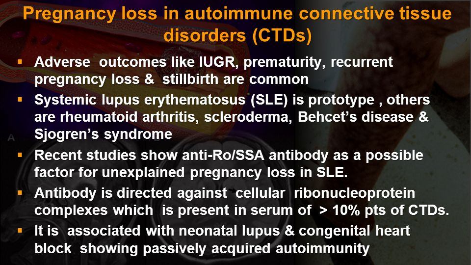 Pregnancy loss in autoimmune connective tissue disorders (CTDs) Adverse outcomes like IUGR, prematurity, recurrent pregnancy loss & stillbirth are com