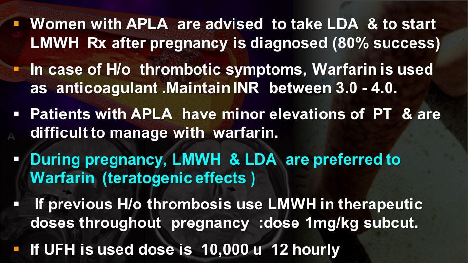 Women with APLA are advised to take LDA & to start LMWH Rx after pregnancy is diagnosed (80% success) Women with APLA are advised to take LDA & to sta