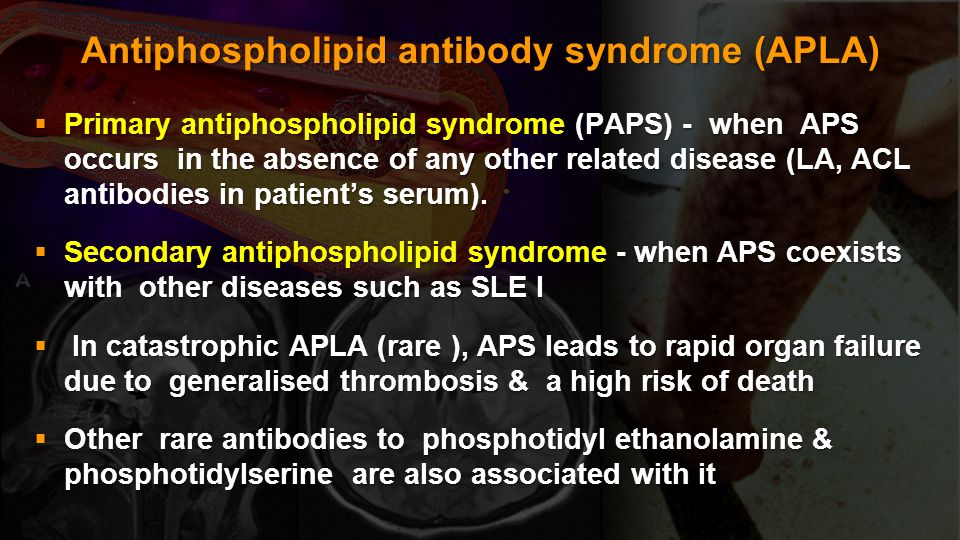 Antiphospholipid antibody syndrome (APLA) Primary antiphospholipid syndrome (PAPS) - when APS occurs in the absence of any other related disease (LA,
