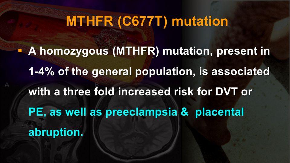 MTHFR (C677T) mutation MTHFR (C677T) mutation A homozygous (MTHFR) mutation, present in 1-4% of the general population, is associated with a three fol