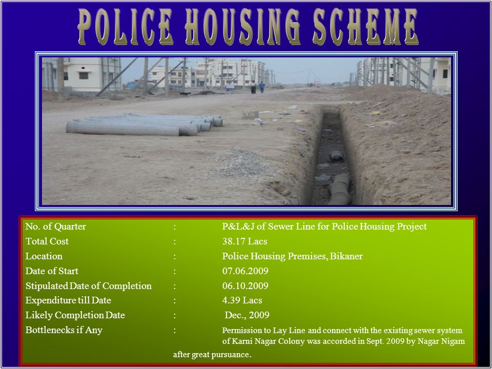 No. of Quarter:72 Nos. LSQ Total Cost:334.08 Lacs Location:Police Line, Bikaner Date of Start:13.05.2008 Stipulated Date of Completion:12.04.2009 Expe