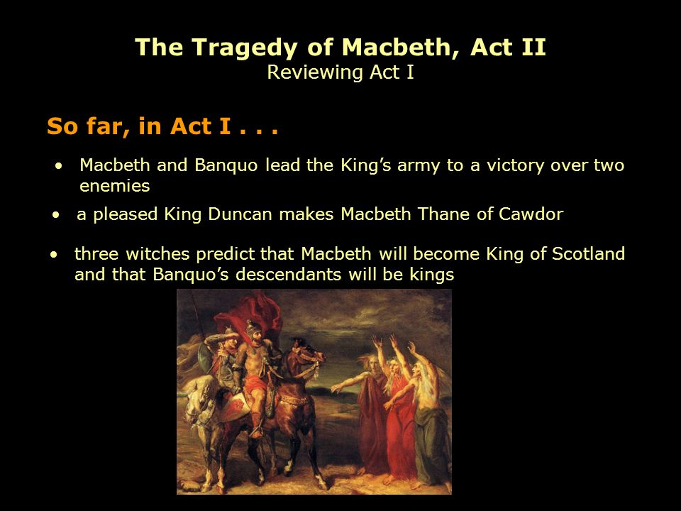 Macbeth and Banquo lead the Kings army to a victory over two enemies So far, in Act I...