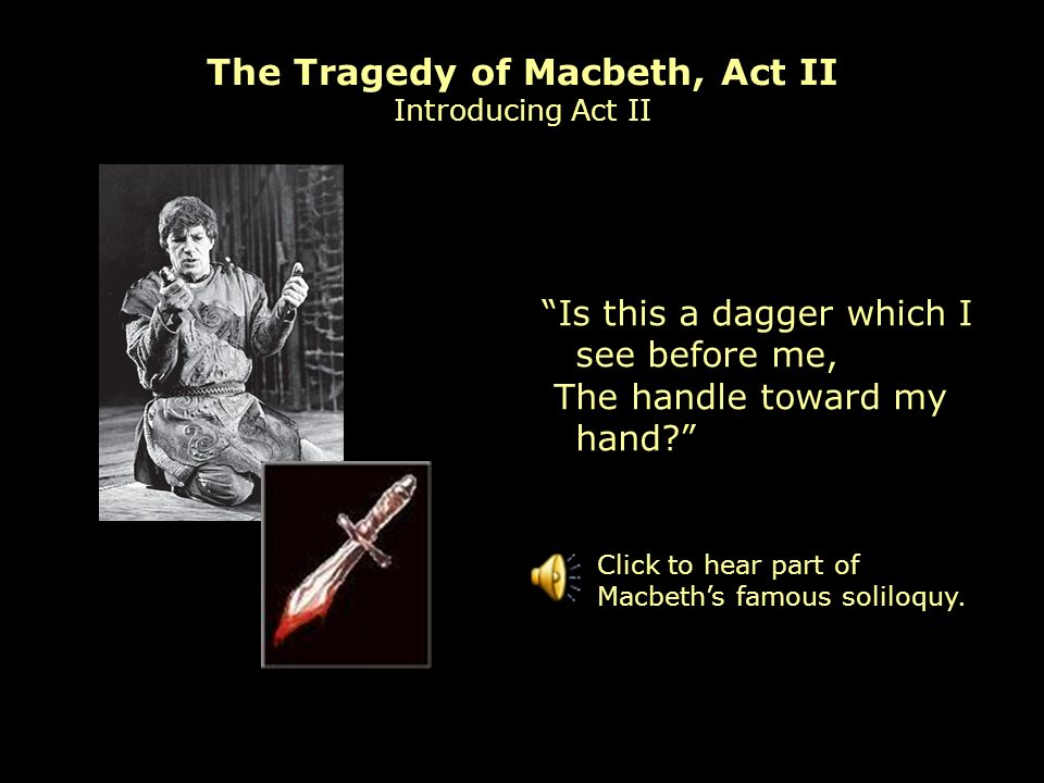 The Tragedy of Macbeth, Act II Introducing Act II Is this a dagger which I see before me, The handle toward my hand.