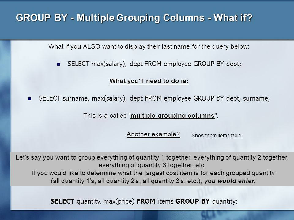 GROUP BY - Multiple Grouping Columns - What if? What if you ALSO want to display their last name for the query below: SELECT max(salary), dept FROM em