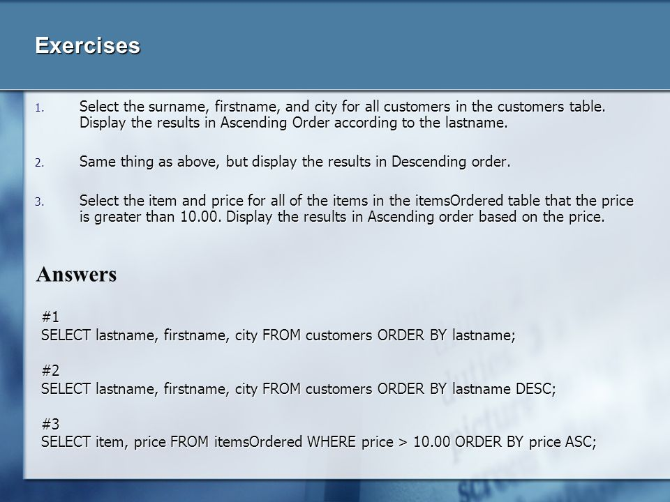 Exercises 1. Select the surname, firstname, and city for all customers in the customers table. Display the results in Ascending Order according to the