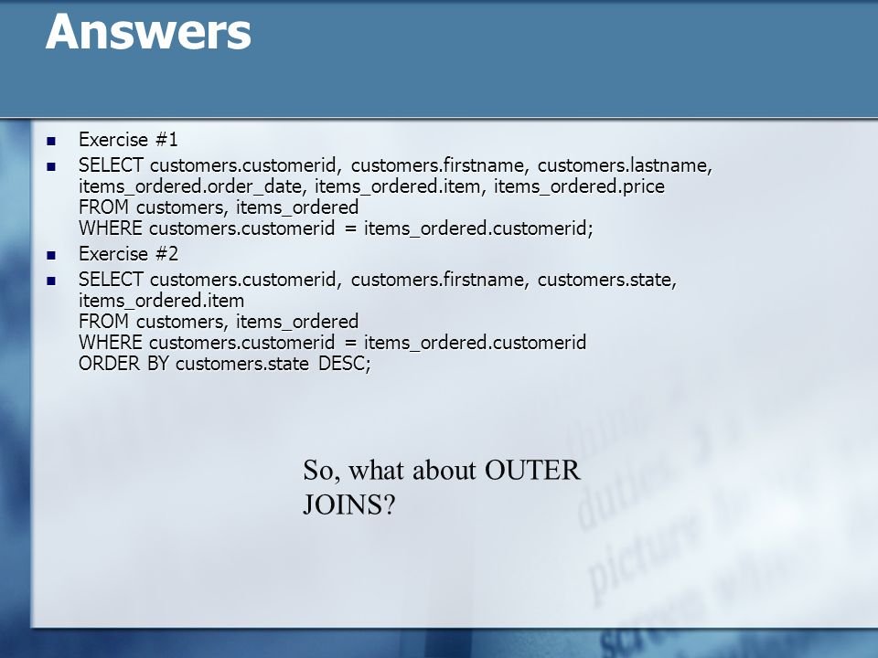 Answers Exercise #1 Exercise #1 SELECT customers.customerid, customers.firstname, customers.lastname, items_ordered.order_date, items_ordered.item, it