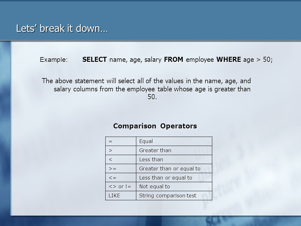 Lets break it down… The above statement will select all of the values in the name, age, and salary columns from the employee table whose age is greate