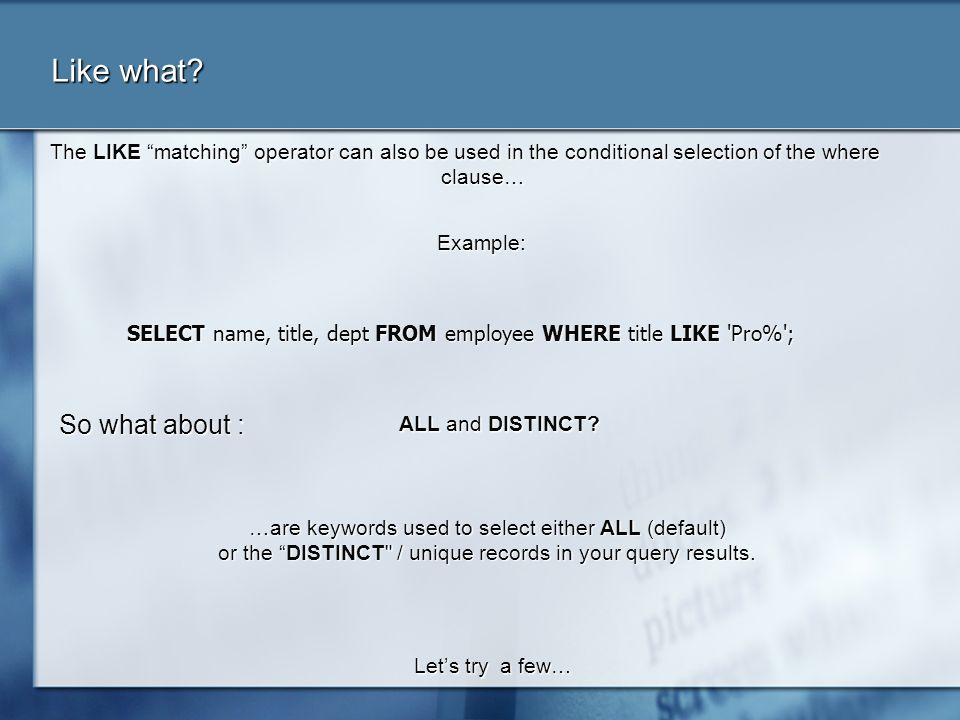 Like what? The LIKE matching operator can also be used in the conditional selection of the where clause… Example: SELECT name, title, dept FROM employ