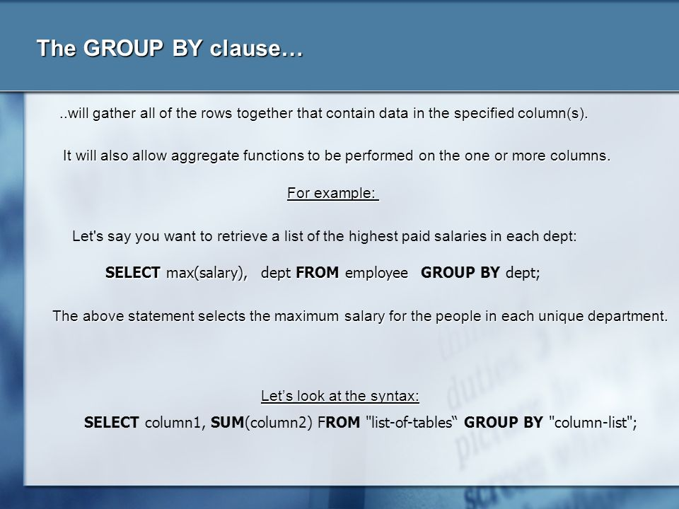 The GROUP BY clause…..will gather all of the rows together that contain data in the specified column(s). Let's say you want to retrieve a list of the