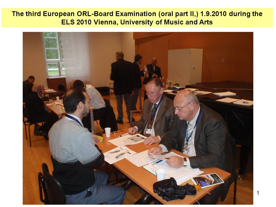 1 The third European ORL-Board Examination (oral part II,) 1.9.2010 during the ELS 2010 Vienna, University of Music and Arts