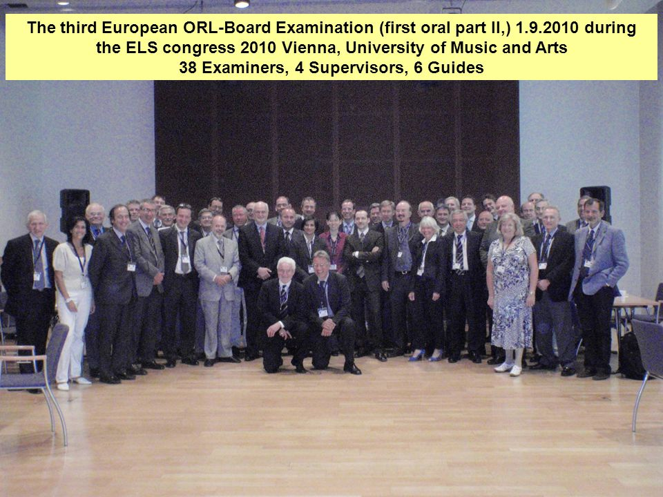 6 The third European ORL-Board Examination (first oral part II,) 1.9.2010 during the ELS congress 2010 Vienna, University of Music and Arts 38 Examiners, 4 Supervisors, 6 Guides