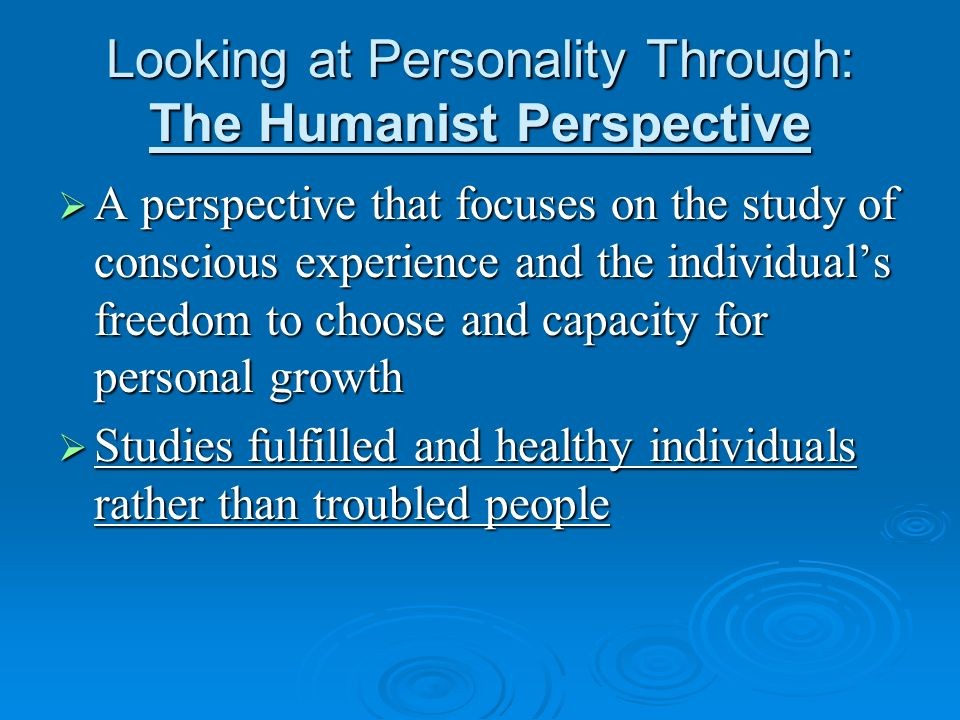 Looking at Personality Through: The Humanist Perspective A perspective that focuses on the study of conscious experience and the individuals freedom t
