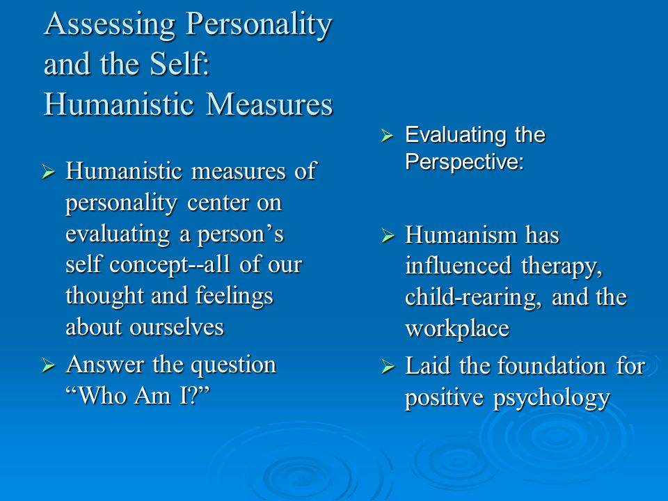 Assessing Personality and the Self: Humanistic Measures Humanistic measures of personality center on evaluating a persons self concept--all of our tho