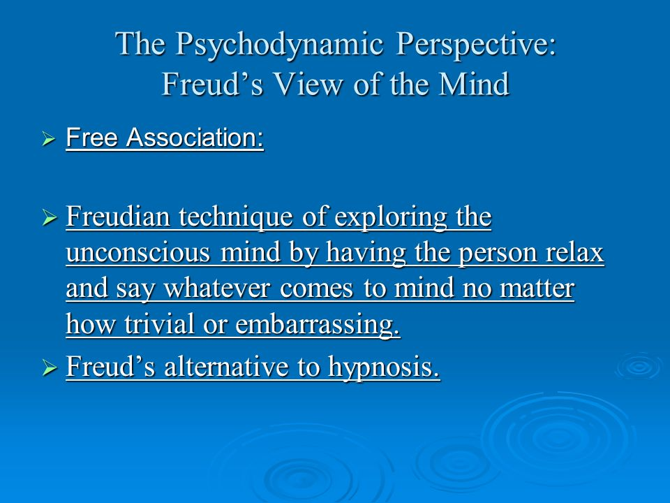 The Psychodynamic Perspective: Freuds View of the Mind Free Association: Free Association: Freudian technique of exploring the unconscious mind by hav