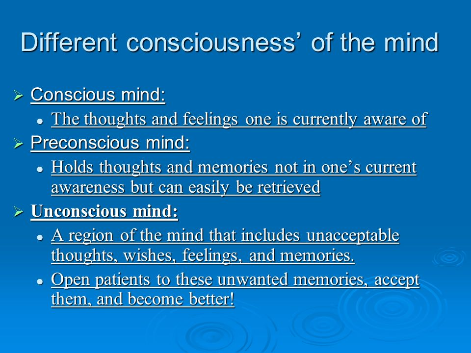 Different consciousness of the mind Conscious mind: Conscious mind: The thoughts and feelings one is currently aware of The thoughts and feelings one