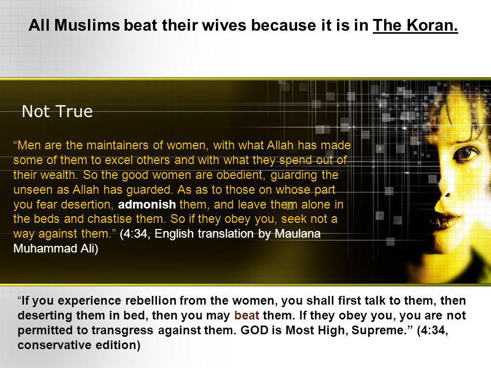 Not True All Muslims beat their wives because it is in The Koran. Men are the maintainers of women, with what Allah has made some of them to excel oth