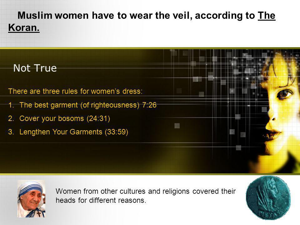 Not True Muslim women have to wear the veil, according to The Koran. Women from other cultures and religions covered their heads for different reasons