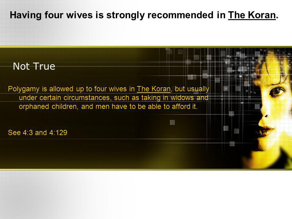 Not True Having four wives is strongly recommended in The Koran. Polygamy is allowed up to four wives in The Koran, but usually under certain circumst