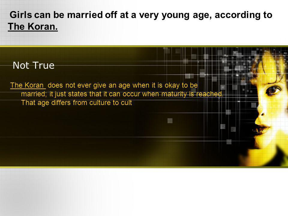 Not True Girls can be married off at a very young age, according to The Koran. The Koran does not ever give an age when it is okay to be married; it j
