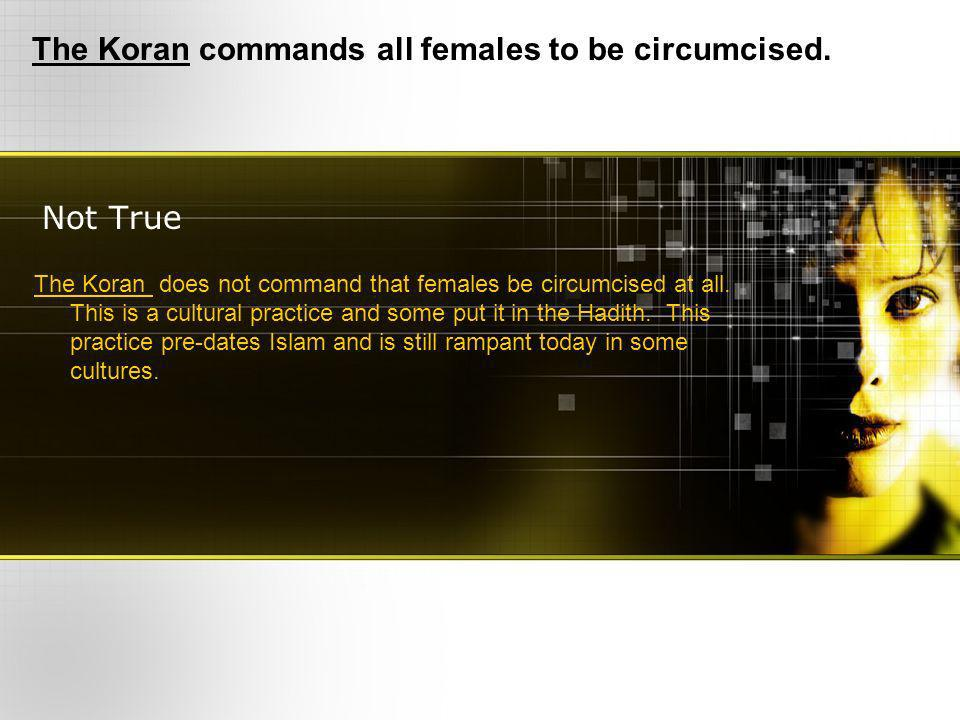 Not True The Koran commands all females to be circumcised.