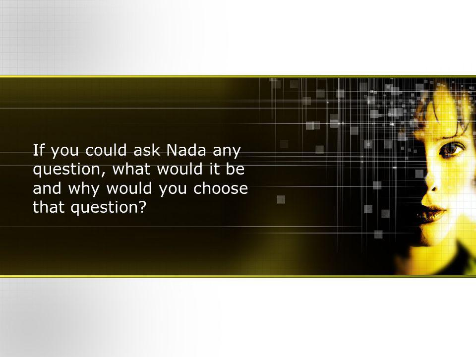 If you could ask Nada any question, what would it be and why would you choose that question?