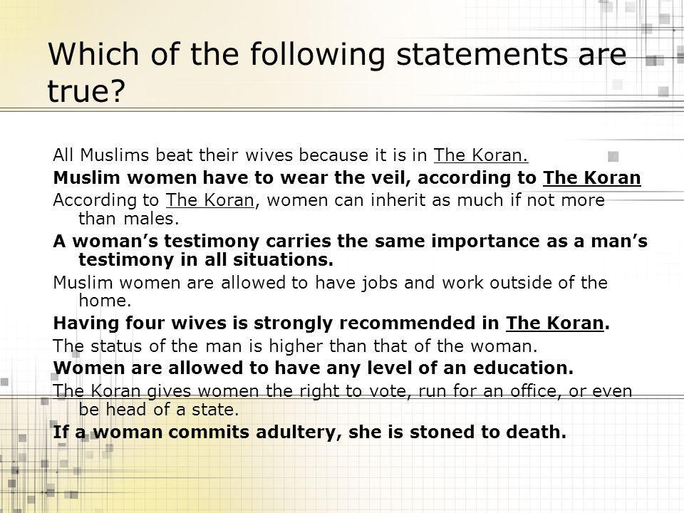 Which of the following statements are true? All Muslims beat their wives because it is in The Koran. Muslim women have to wear the veil, according to