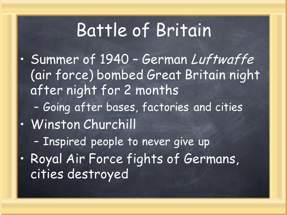 Battle of Britain Summer of 1940 – German Luftwaffe (air force) bombed Great Britain night after night for 2 months –Going after bases, factories and
