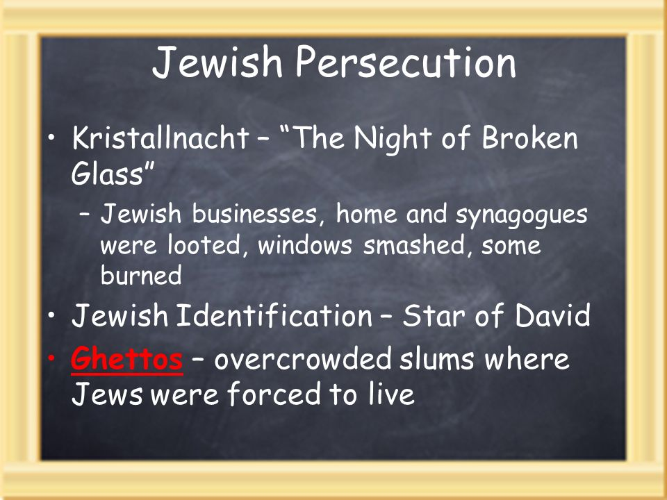 Jewish Persecution Kristallnacht – The Night of Broken Glass –Jewish businesses, home and synagogues were looted, windows smashed, some burned Jewish