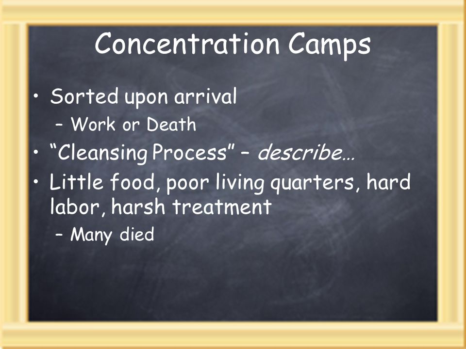 Concentration Camps Sorted upon arrival –Work or Death Cleansing Process – describe… Little food, poor living quarters, hard labor, harsh treatment –M