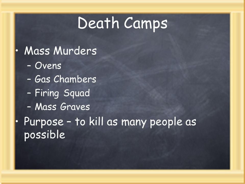 Death Camps Mass Murders –Ovens –Gas Chambers –Firing Squad –Mass Graves Purpose – to kill as many people as possible