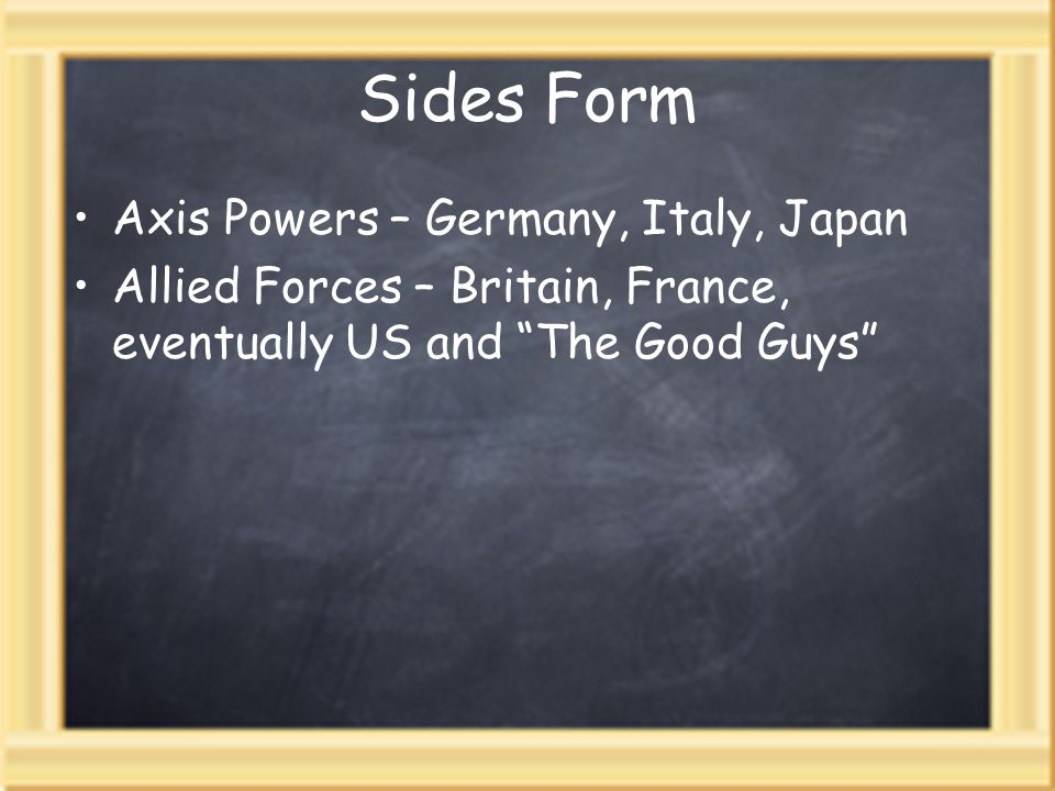 Sides Form Axis Powers – Germany, Italy, Japan Allied Forces – Britain, France, eventually US and The Good Guys