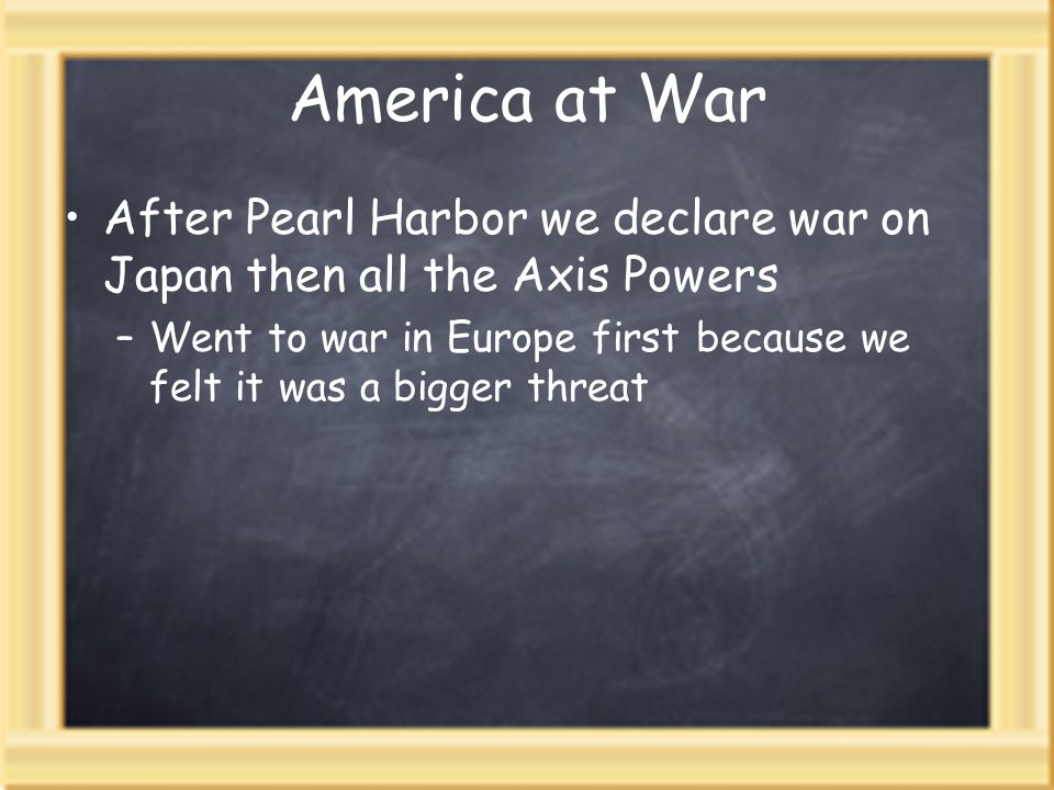 America at War After Pearl Harbor we declare war on Japan then all the Axis Powers –Went to war in Europe first because we felt it was a bigger threat