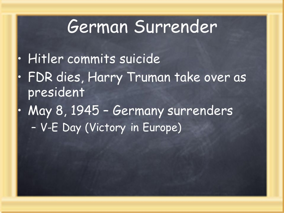 German Surrender Hitler commits suicide FDR dies, Harry Truman take over as president May 8, 1945 – Germany surrenders –V-E Day (Victory in Europe)