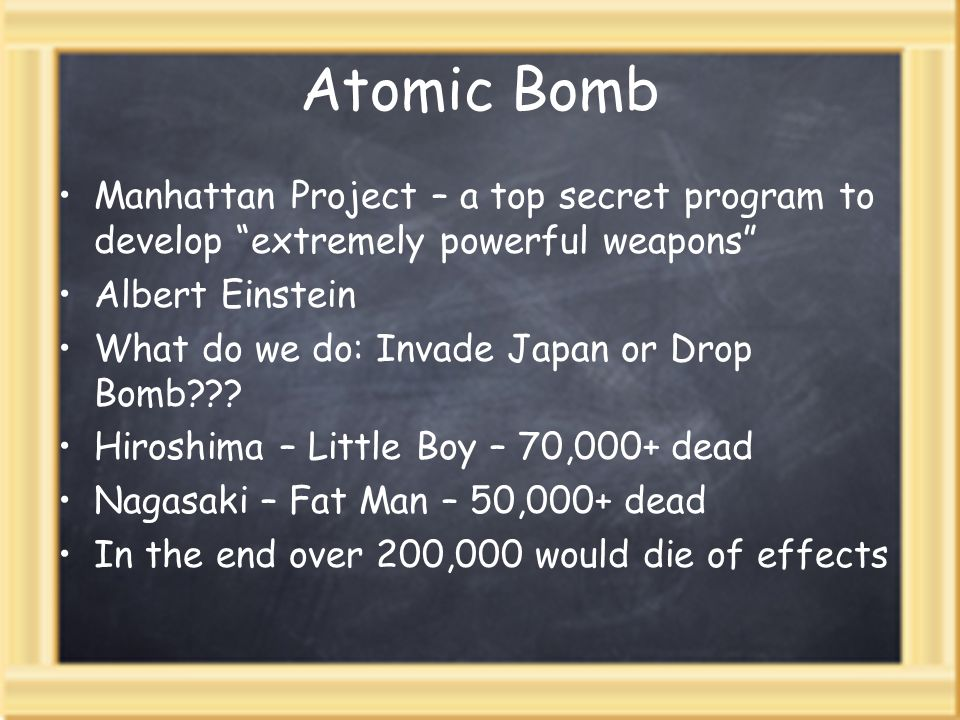 Atomic Bomb Manhattan Project – a top secret program to develop extremely powerful weapons Albert Einstein What do we do: Invade Japan or Drop Bomb???