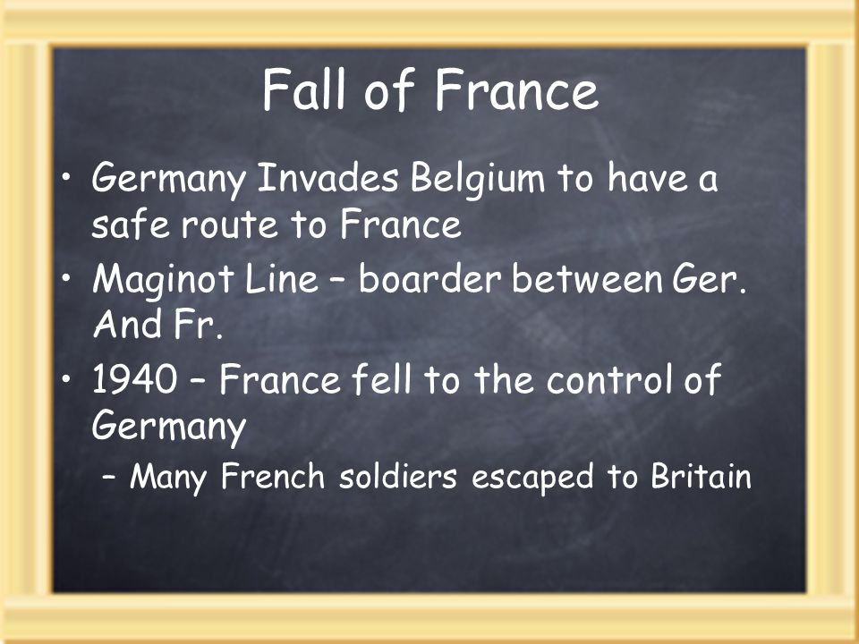 Fall of France Germany Invades Belgium to have a safe route to France Maginot Line – boarder between Ger. And Fr. 1940 – France fell to the control of