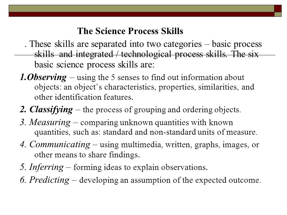 The Science Process Skills. These skills are separated into two categories – basic process skills and integrated / technological process skills. The s