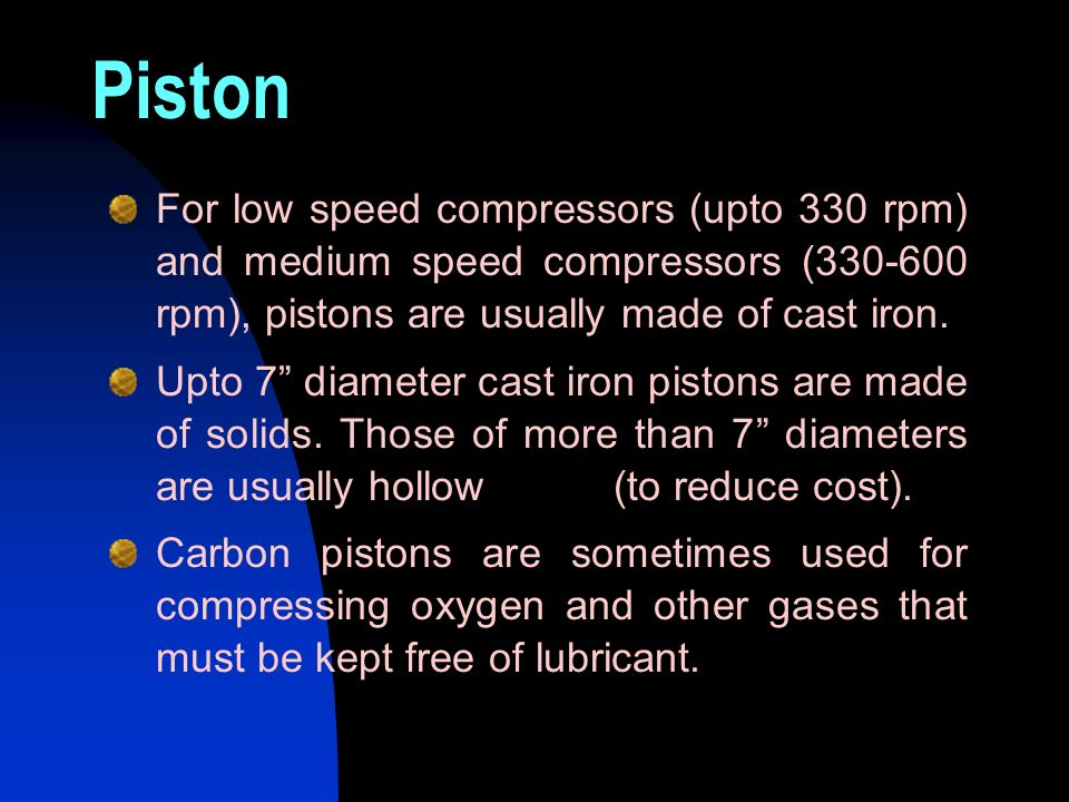 Piston For low speed compressors (upto 330 rpm) and medium speed compressors (330-600 rpm), pistons are usually made of cast iron. Upto 7 diameter cas