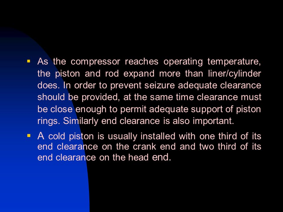 As the compressor reaches operating temperature, the piston and rod expand more than liner/cylinder does. In order to prevent seizure adequate clearan