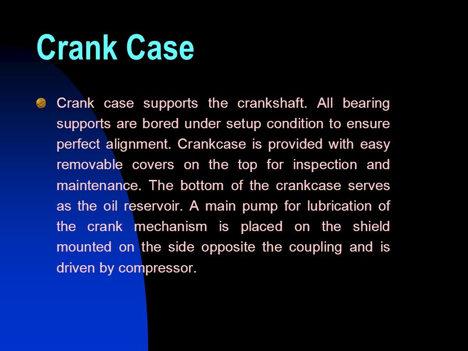 Crank Case Crank case supports the crankshaft. All bearing supports are bored under setup condition to ensure perfect alignment. Crankcase is provided