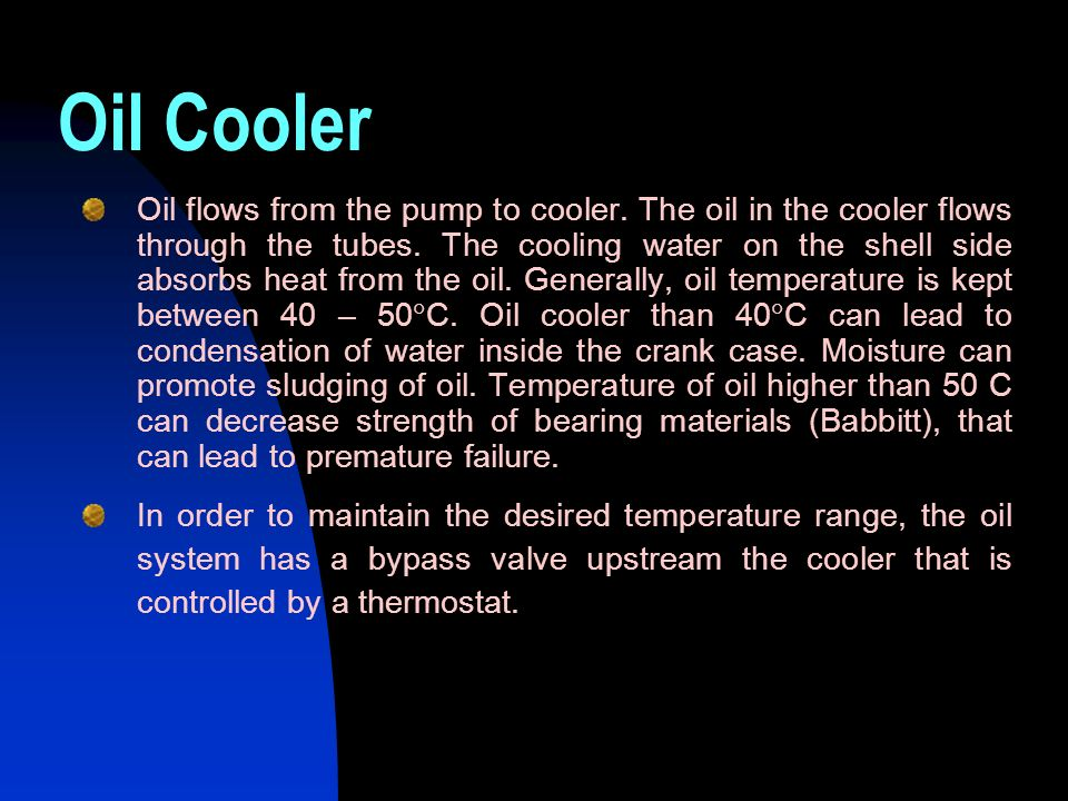 Oil Cooler Oil flows from the pump to cooler. The oil in the cooler flows through the tubes. The cooling water on the shell side absorbs heat from the